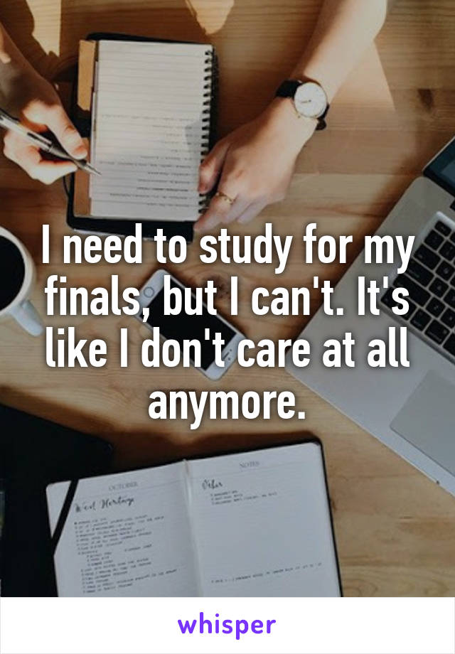I need to study for my finals, but I can't. It's like I don't care at all anymore.