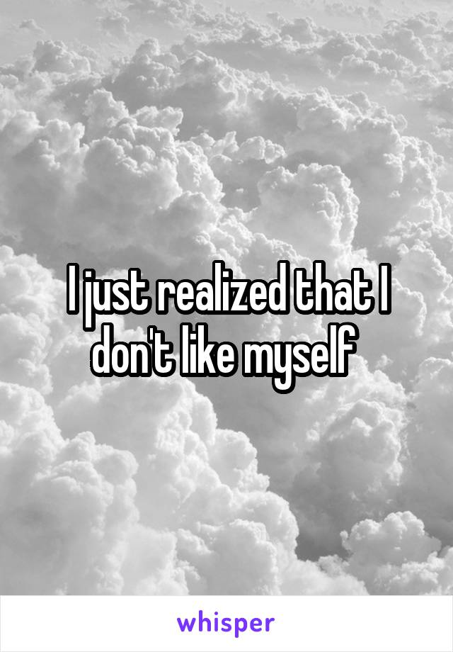 I just realized that I don't like myself