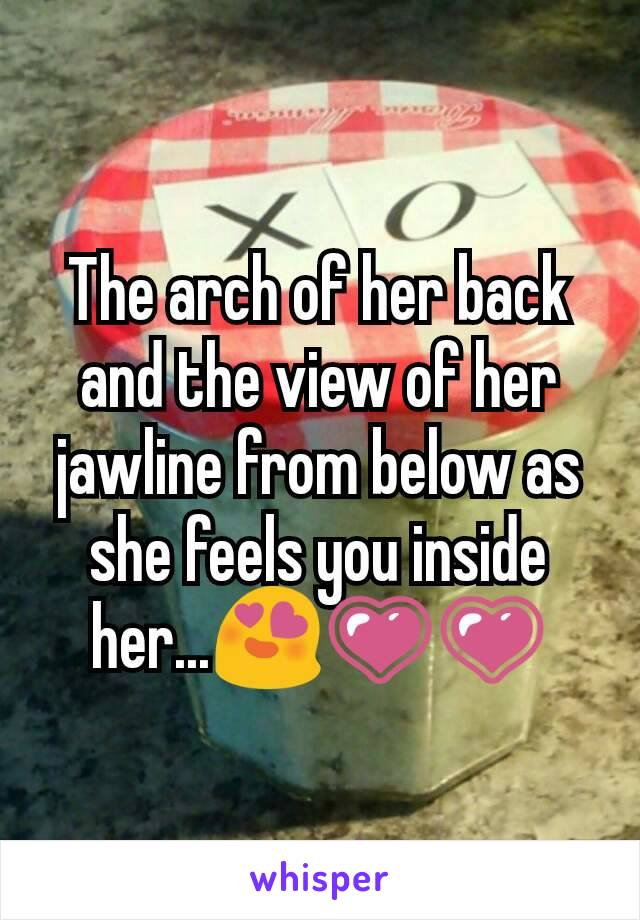 The arch of her back and the view of her jawline from below as she feels you inside her...😍💗💗