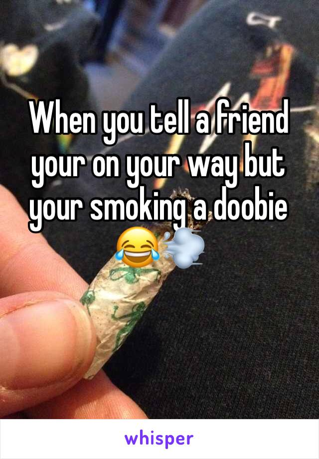 When you tell a friend your on your way but your smoking a doobie 😂💨