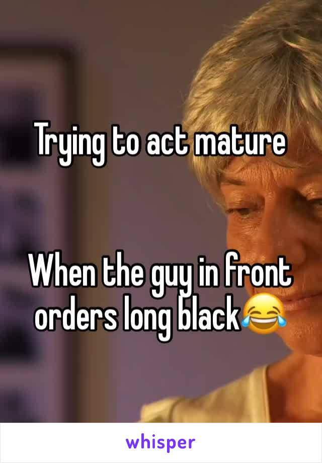 Trying to act mature   When the guy in front orders long black😂