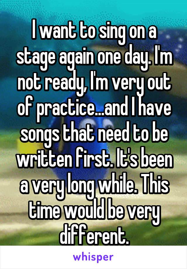 I want to sing on a stage again one day. I'm not ready, I'm very out of practice...and I have songs that need to be written first. It's been a very long while. This time would be very different.
