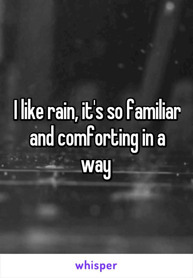 I like rain, it's so familiar and comforting in a way