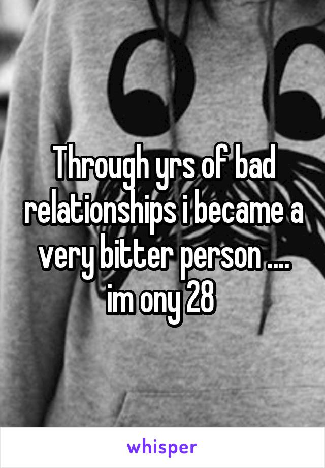 Through yrs of bad relationships i became a very bitter person .... im ony 28