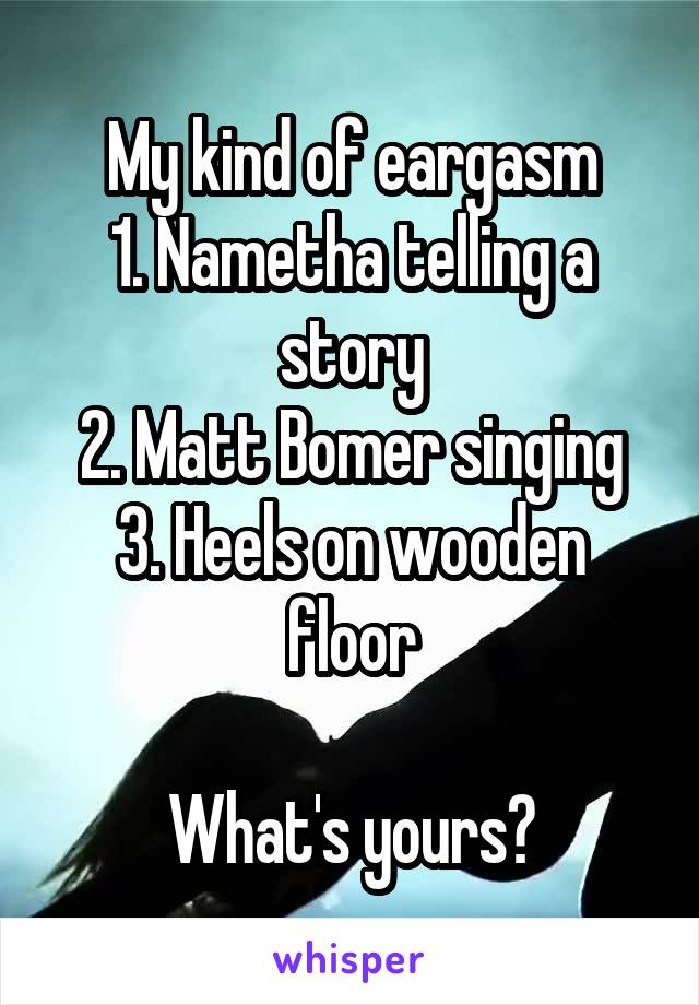 My kind of eargasm 1. Nametha telling a story 2. Matt Bomer singing 3. Heels on wooden floor  What's yours?