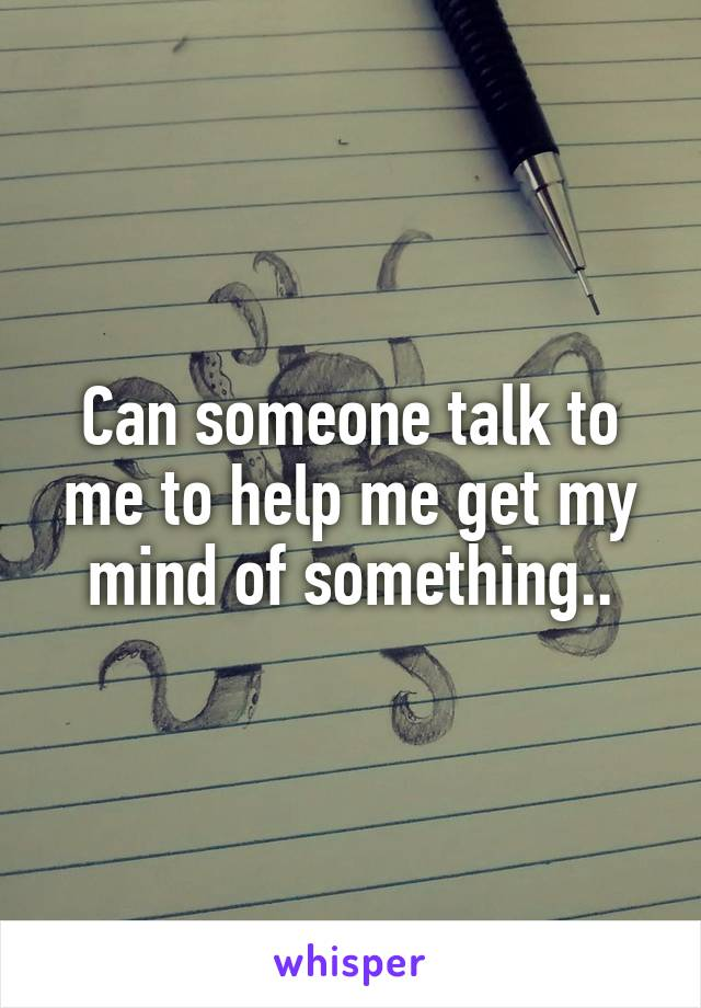 Can someone talk to me to help me get my mind of something..