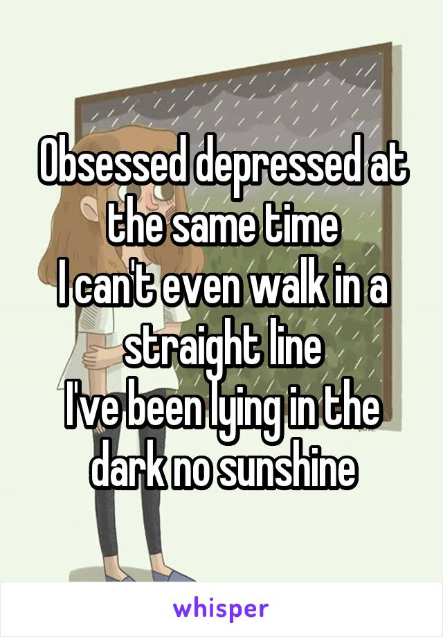 Obsessed depressed at the same time I can't even walk in a straight line I've been lying in the dark no sunshine