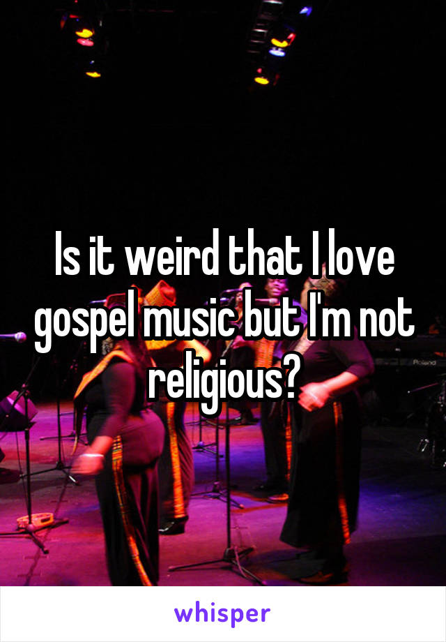 Is it weird that I love gospel music but I'm not religious?