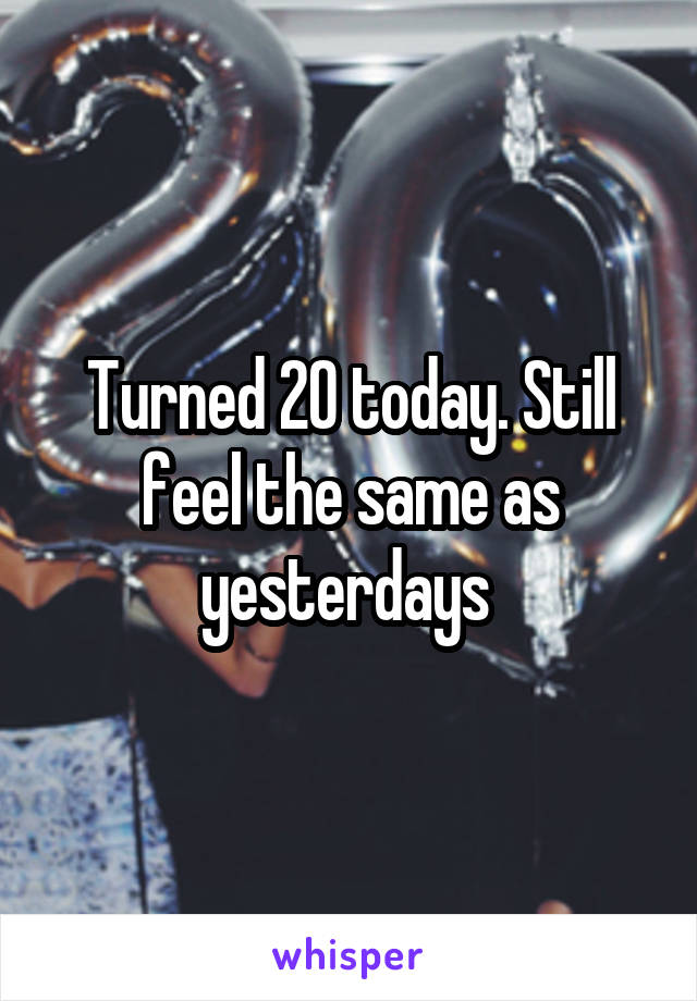 Turned 20 today. Still feel the same as yesterdays