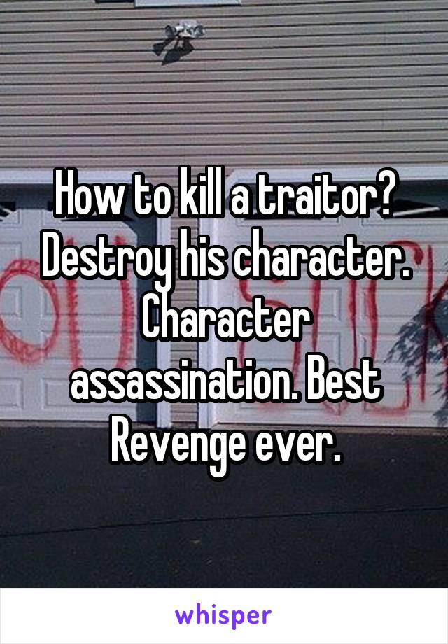 How to kill a traitor? Destroy his character. Character assassination. Best Revenge ever.