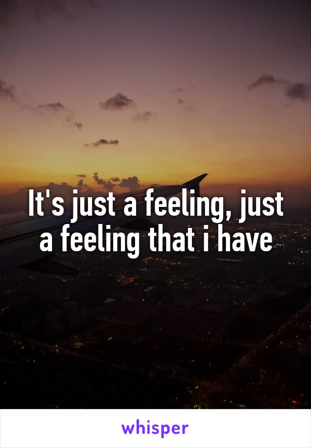 It's just a feeling, just a feeling that i have