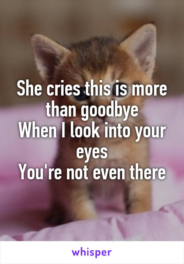She cries this is more than goodbye When I look into your eyes You're not even there