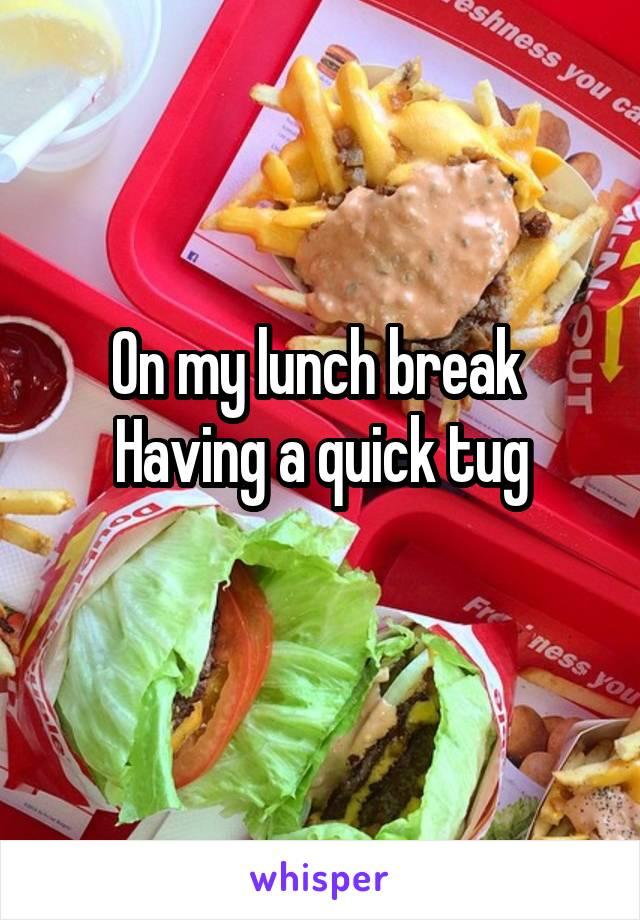 On my lunch break  Having a quick tug