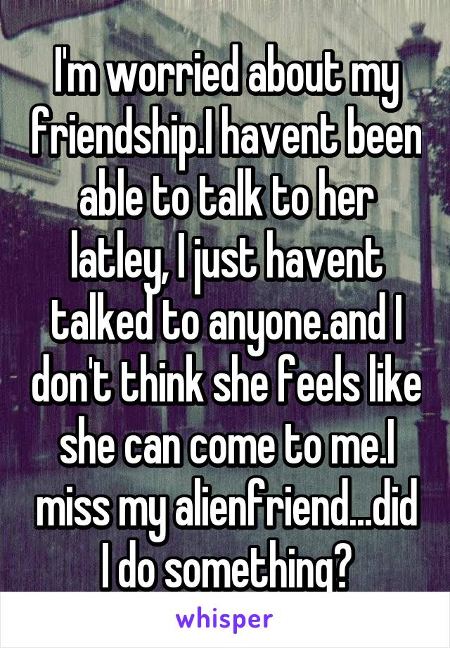 I'm worried about my friendship.I havent been able to talk to her latley, I just havent talked to anyone.and I don't think she feels like she can come to me.I miss my alienfriend...did I do something?
