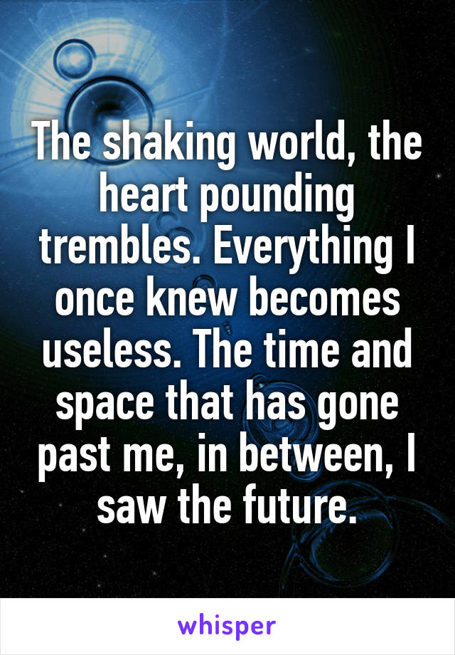 The shaking world, the heart pounding trembles. Everything I once knew becomes useless. The time and space that has gone past me, in between, I saw the future.
