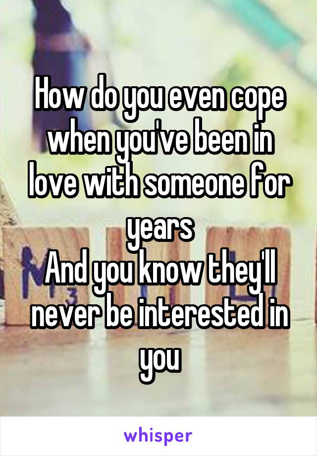 How do you even cope when you've been in love with someone for years And you know they'll never be interested in you