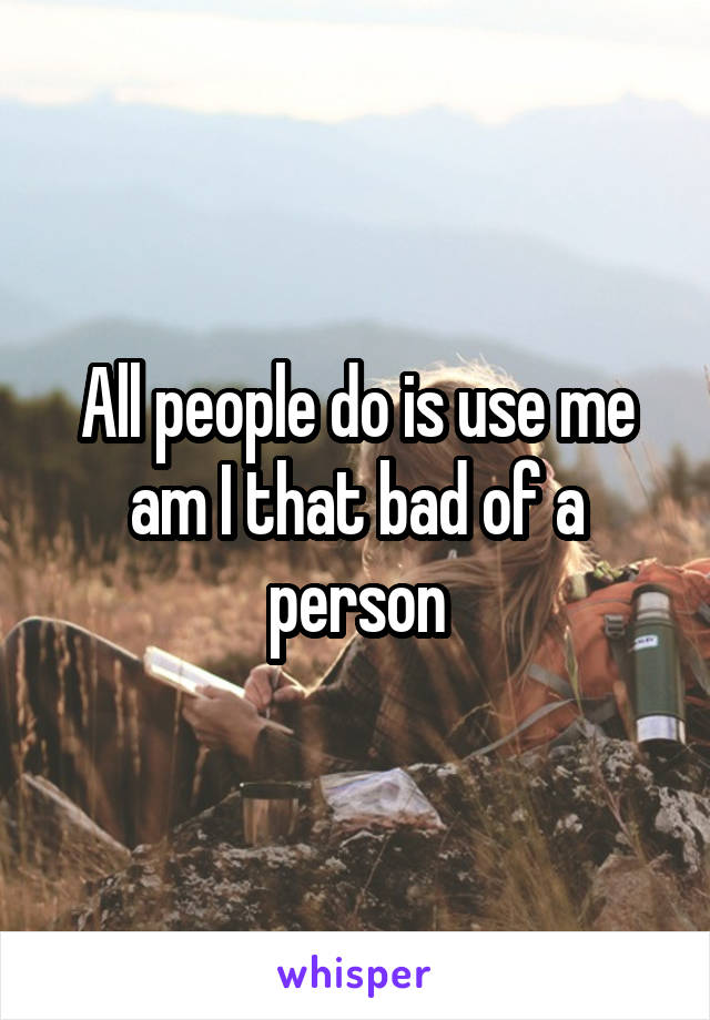 All people do is use me am I that bad of a person