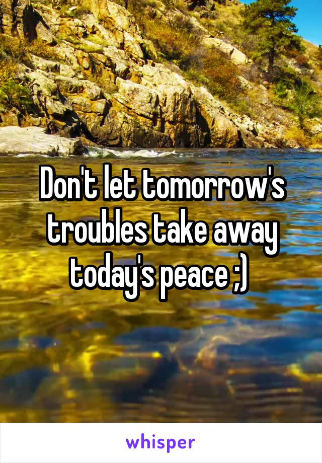Don't let tomorrow's troubles take away today's peace ;)