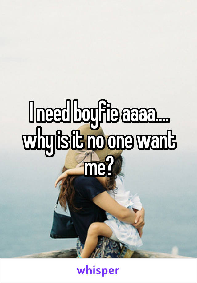 I need boyfie aaaa.... why is it no one want me?