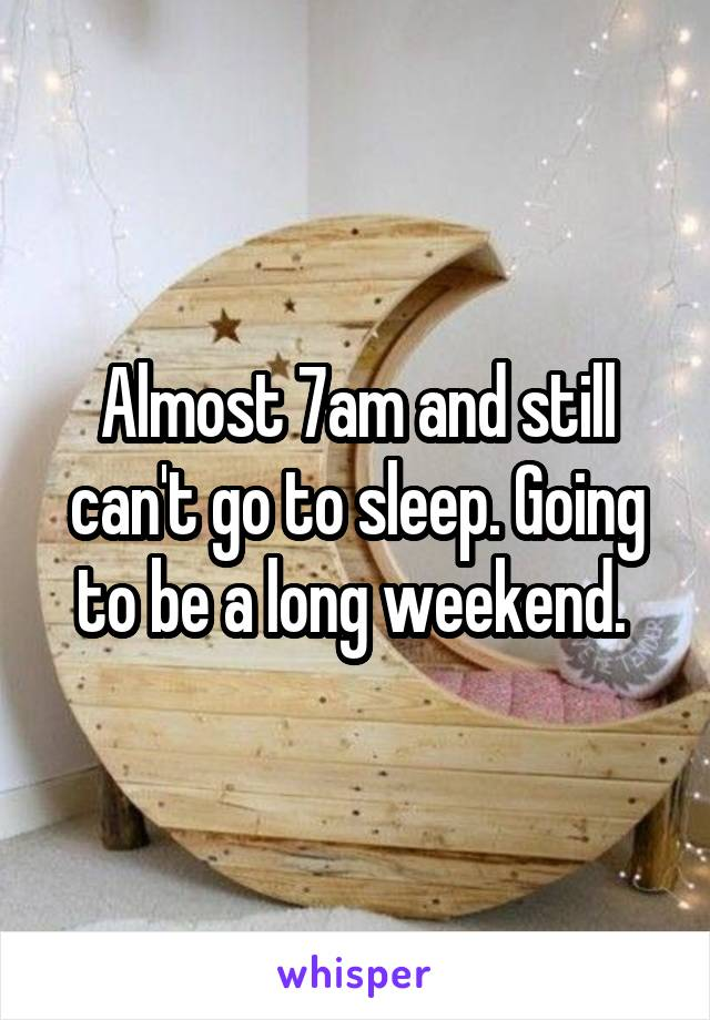 Almost 7am and still can't go to sleep. Going to be a long weekend.
