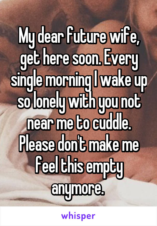 My dear future wife, get here soon. Every single morning I wake up so lonely with you not near me to cuddle. Please don't make me feel this empty anymore.