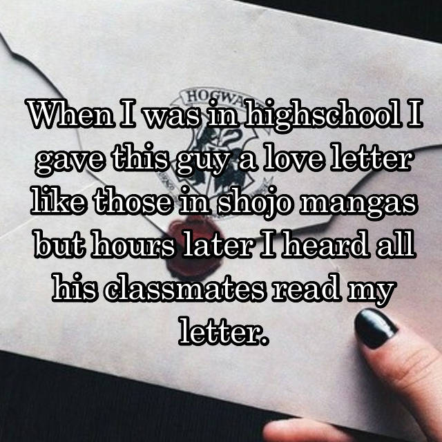 When I was in highschool I gave this guy a love letter like those in shojo mangas but hours later I heard all his classmates read my letter.
