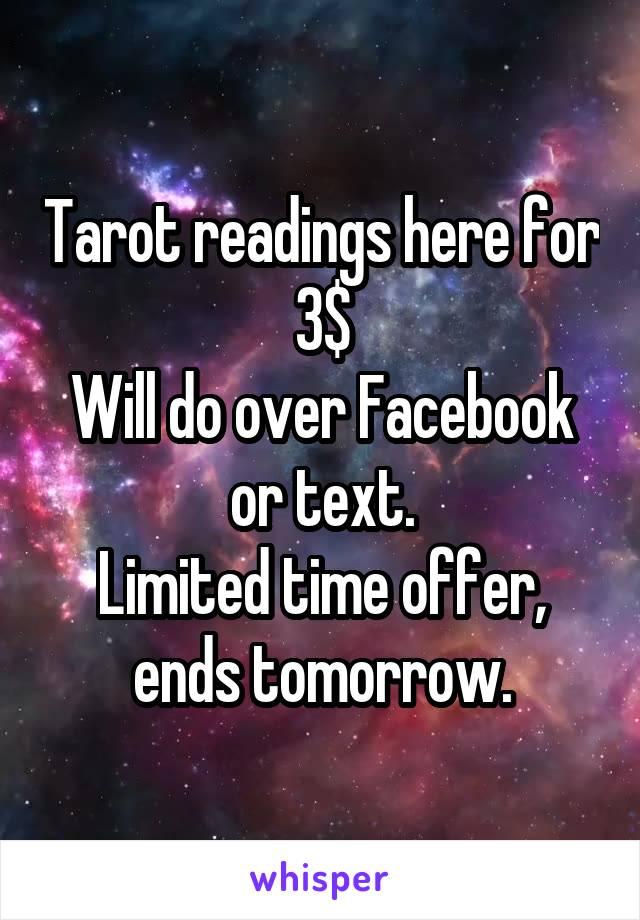 Tarot readings here for 3$ Will do over Facebook or text. Limited time offer, ends tomorrow.
