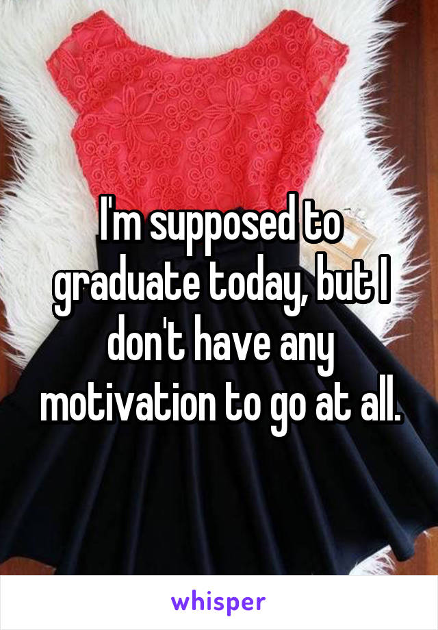I'm supposed to graduate today, but I don't have any motivation to go at all.