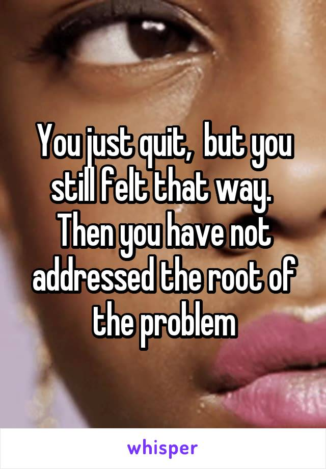 You just quit,  but you still felt that way.  Then you have not addressed the root of the problem