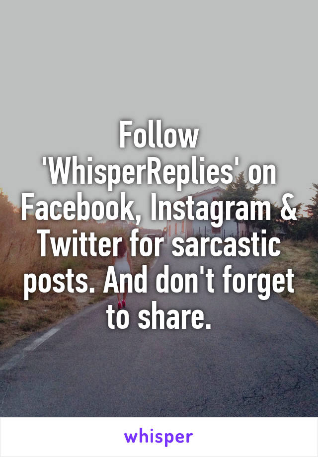 Follow 'WhisperReplies' on Facebook, Instagram & Twitter for sarcastic posts. And don't forget to share.