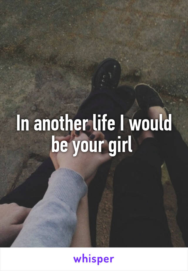 In another life I would be your girl