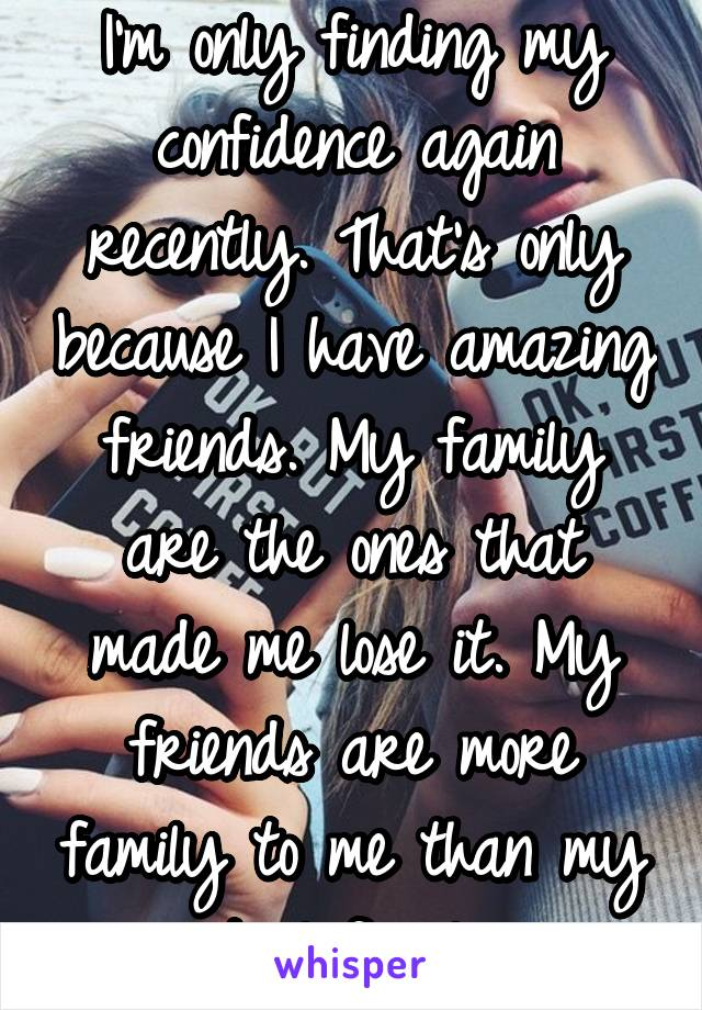 I'm only finding my confidence again recently. That's only because I have amazing friends. My family are the ones that made me lose it. My friends are more family to me than my actual family.