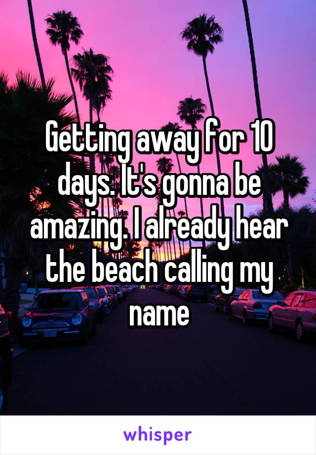 Getting away for 10 days. It's gonna be amazing. I already hear the beach calling my name