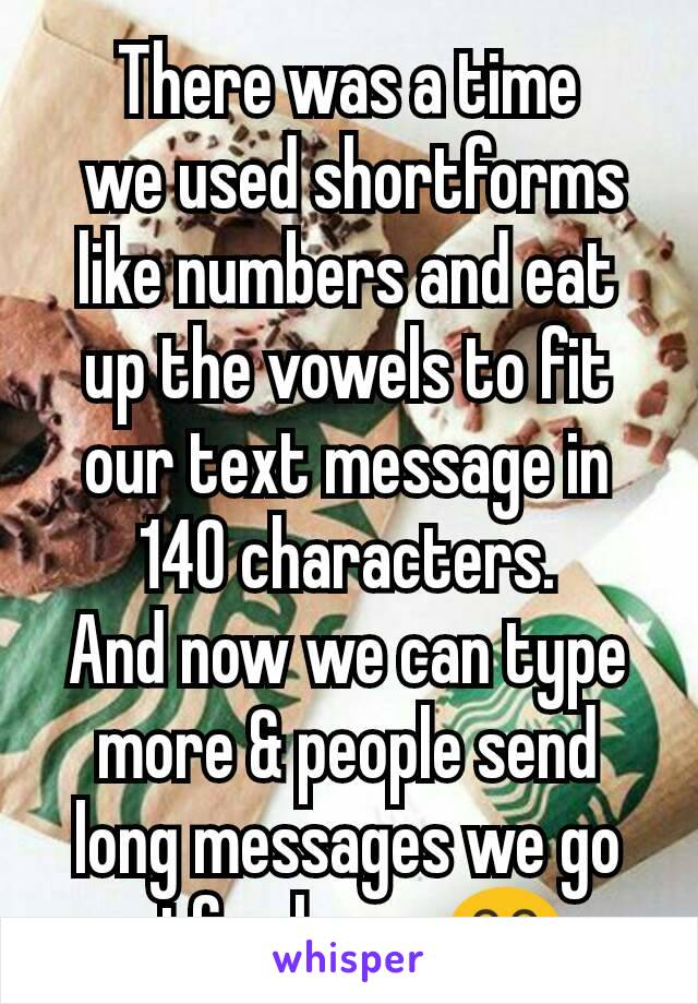 There was a time  we used shortforms like numbers and eat up the vowels to fit our text message in 140 characters. And now we can type more & people send long messages we go stfu please 😂