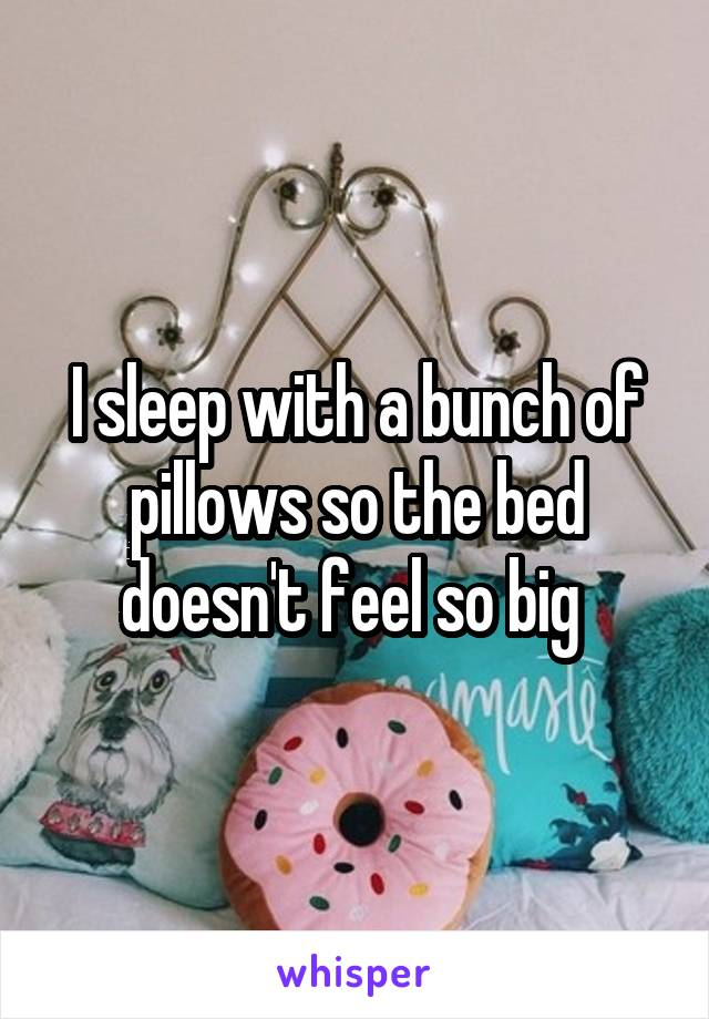 I sleep with a bunch of pillows so the bed doesn't feel so big