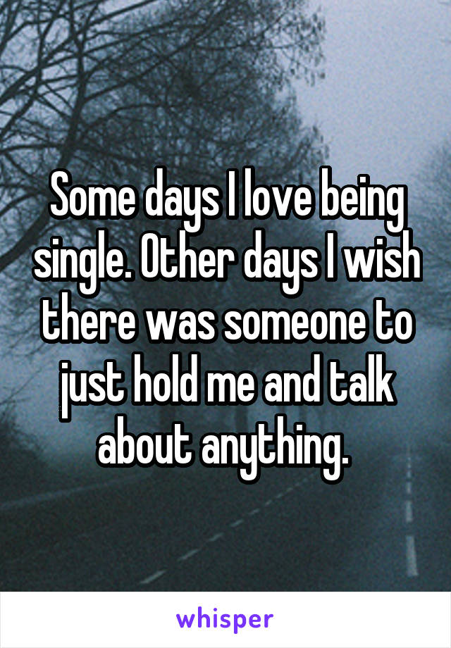 Some days I love being single. Other days I wish there was someone to just hold me and talk about anything.