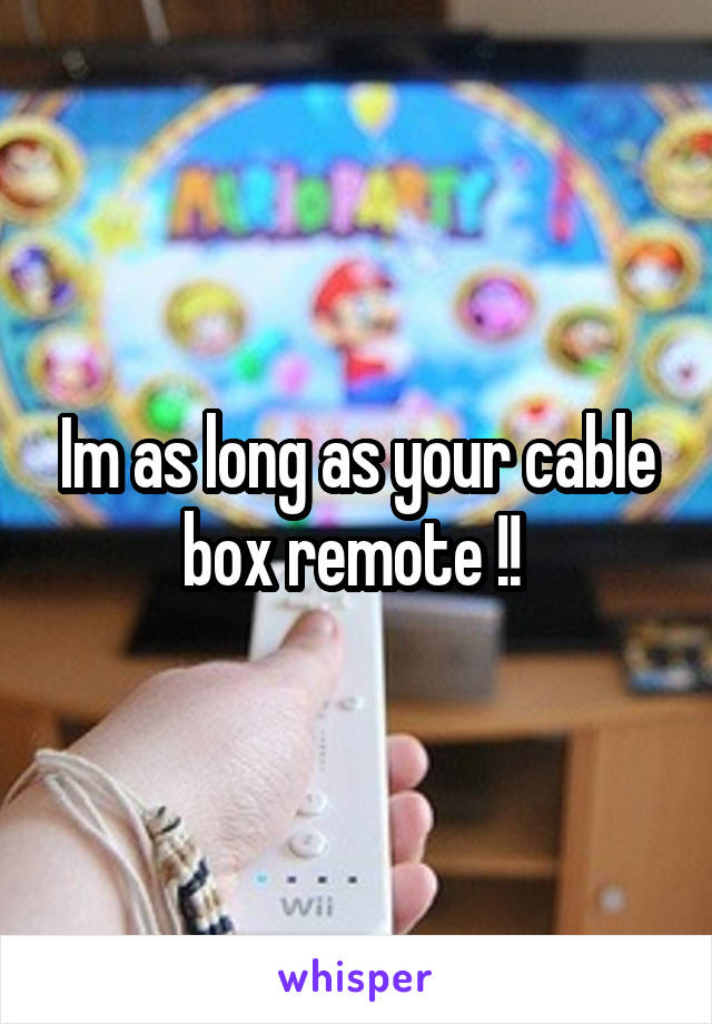 Im as long as your cable box remote !!