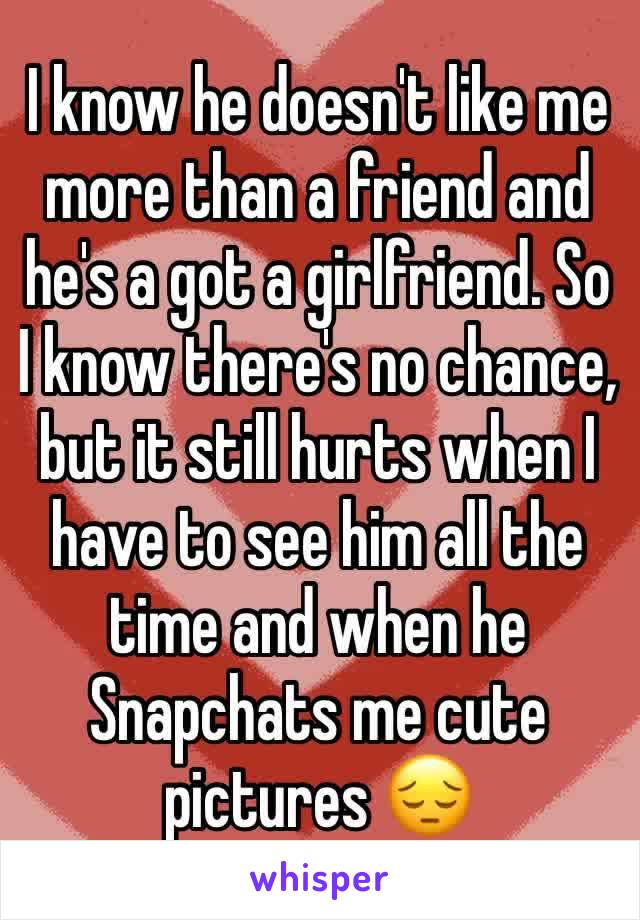 I know he doesn't like me more than a friend and he's a got a girlfriend. So I know there's no chance, but it still hurts when I have to see him all the time and when he Snapchats me cute pictures 😔