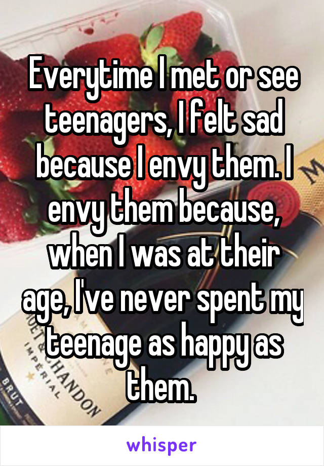 Everytime I met or see teenagers, I felt sad because I envy them. I envy them because, when I was at their age, I've never spent my teenage as happy as them.