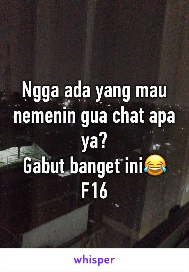Ngga ada yang mau nemenin gua chat apa ya? Gabut banget ini😂 F16