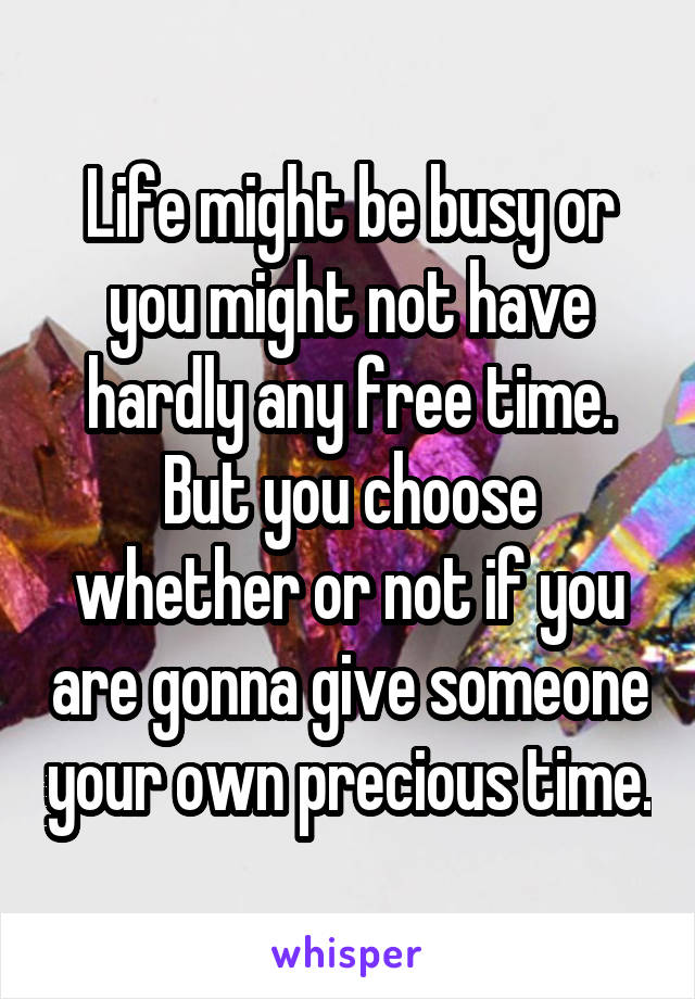 Life might be busy or you might not have hardly any free time. But you choose whether or not if you are gonna give someone your own precious time.