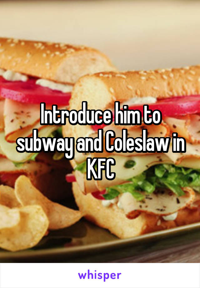 Introduce him to subway and Coleslaw in KFC