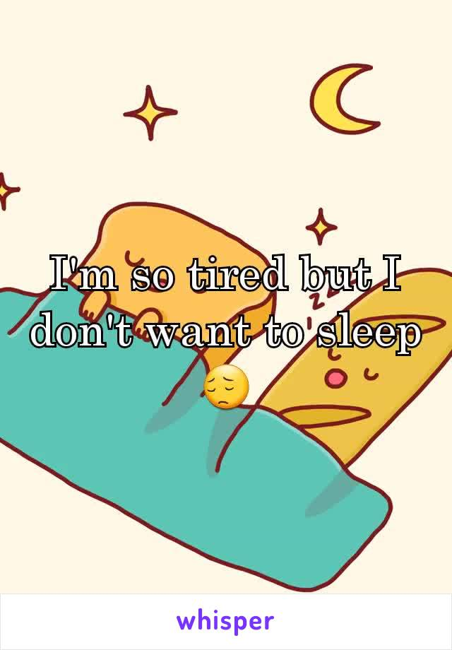 I'm so tired but I don't want to sleep 😔