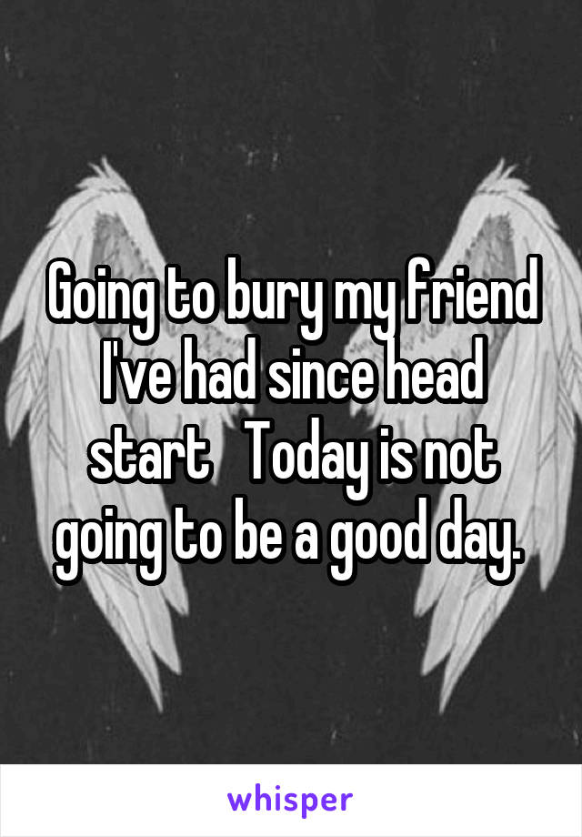 Going to bury my friend I've had since head start   Today is not going to be a good day.