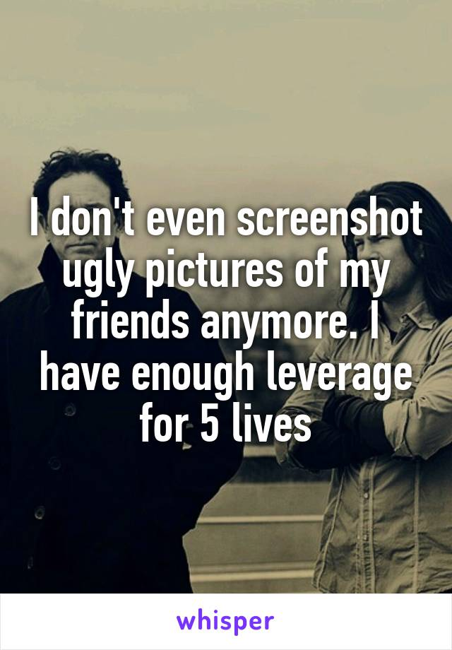 I don't even screenshot ugly pictures of my friends anymore. I have enough leverage for 5 lives