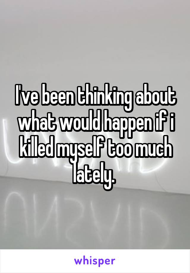 I've been thinking about what would happen if i killed myself too much lately.