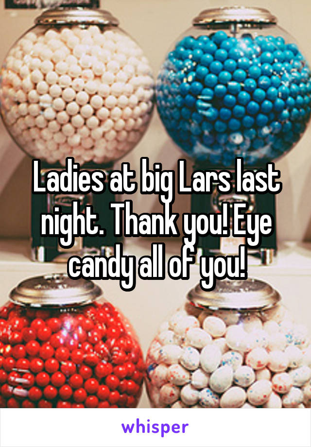 Ladies at big Lars last night. Thank you! Eye candy all of you!