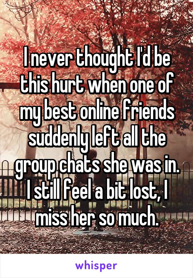 I never thought I'd be this hurt when one of my best online friends suddenly left all the group chats she was in. I still feel a bit lost, I miss her so much.