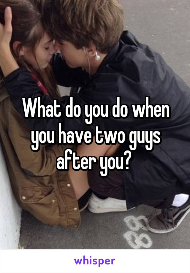 What do you do when you have two guys after you?