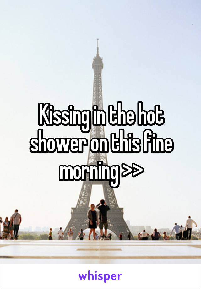 Kissing in the hot shower on this fine morning >>